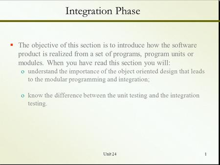 Unit 241 Integration Phase  The objective of this section is to introduce how the software product is realized from a set of programs, program units or.