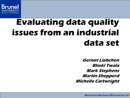 Evaluating data quality issues from an industrial data set Gernot Liebchen Bheki Twala Mark Stephens Martin Shepperd Michelle.