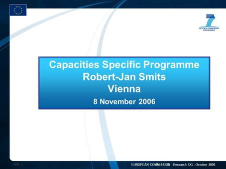 FP7 /1 EUROPEAN COMMISSION - Research DG - October 2006 Capacities Specific Programme Robert-Jan Smits Vienna 8 November 2006.
