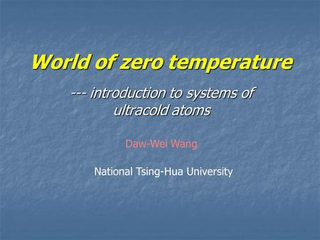 World of zero temperature --- introduction to systems of ultracold atoms National Tsing-Hua University Daw-Wei Wang.