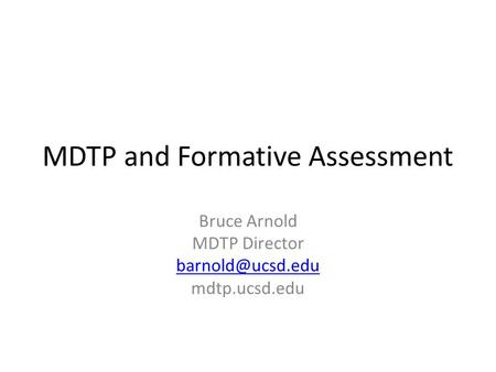 MDTP and Formative Assessment Bruce Arnold MDTP Director mdtp.ucsd.edu.