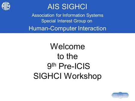 AIS SIGHCI Association for Information Systems Special Interest Group on Human-Computer Interaction Welcome to the 9 th Pre-ICIS SIGHCI Workshop.
