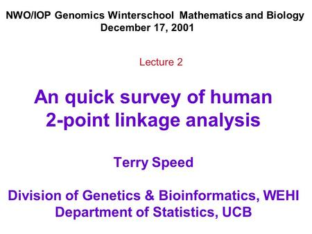 An quick survey of human 2-point linkage analysis Terry Speed Division of Genetics & Bioinformatics, WEHI Department of Statistics, UCB NWO/IOP Genomics.