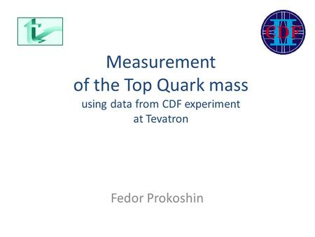 Measurement of the Top Quark mass using data from CDF experiment at Tevatron Fedor Prokoshin.