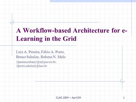CLAG 2004 – April/041 A Workflow-based Architecture for e- Learning in the Grid Luiz A. Pereira, Fábio A. Porto, Bruno Schulze, Rubens N. Melo