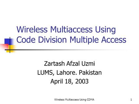 Wireless Multiaccess Using CDMA1 Wireless Multiaccess Using Code Division Multiple Access Zartash Afzal Uzmi LUMS, Lahore. Pakistan April 18, 2003.