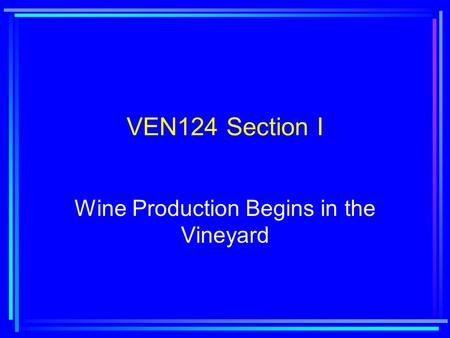VEN124 Section I Wine Production Begins in the Vineyard.