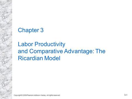 Copyright © 2009 Pearson Addison-Wesley. All rights reserved. 3-1 Chapter 3 Labor Productivity and Comparative Advantage: The Ricardian Model.