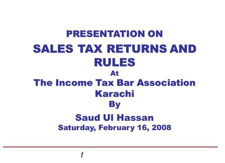 PRESENTATION ON SALES TAX RETURNSAND SALES TAX RETURNS AND RULES At The Income Tax Bar Association Karachi By Saud Ul Hassan Saturday, February 16, 2008.