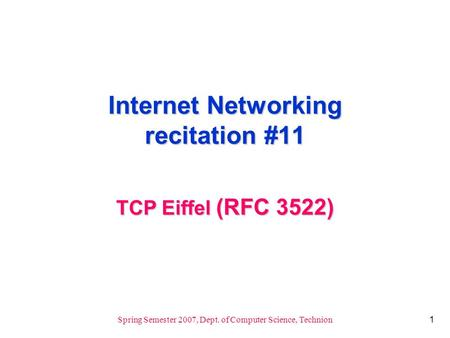 1 Spring Semester 2007, Dept. of Computer Science, Technion Internet Networking recitation #11 TCP Eiffel (RFC 3522)