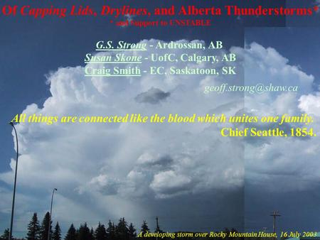1 Of Capping Lids, Drylines, and Alberta Thunderstorms* * and Support to UNSTABLE G.S. Strong - Ardrossan, AB Susan Skone - UofC, Calgary, AB Craig Smith.