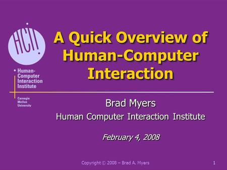 Copyright © 2008 – Brad A. Myers1 A Quick Overview of Human-Computer Interaction Brad Myers Human Computer Interaction Institute February 4, 2008 Brad.
