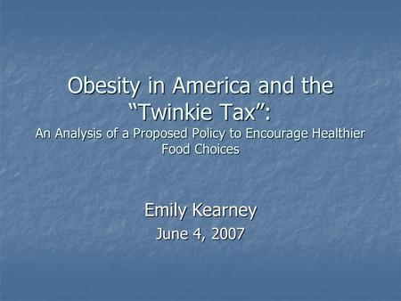 "Obesity in America and the ""Twinkie Tax"": An Analysis of a Proposed Policy to Encourage Healthier Food Choices Emily Kearney June 4, 2007."