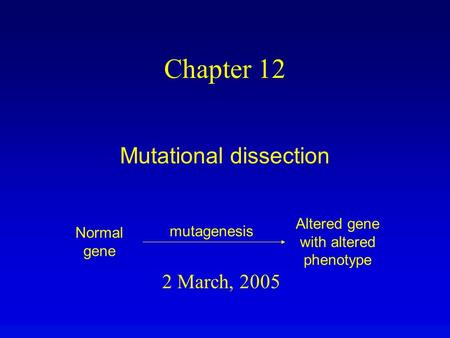 2 March, 2005 Chapter 12 Mutational dissection Normal gene Altered gene with altered phenotype mutagenesis.