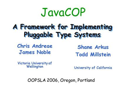 A Framework for Implementing Pluggable Type Systems Chris Andreae James Noble Victoria University of Wellington Shane Arkus Todd Millstein University of.