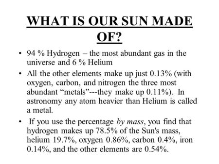 WHAT IS OUR SUN MADE OF? 94 % Hydrogen – the most abundant gas in the universe and 6 % Helium All the other elements make up just 0.13% (with oxygen, carbon,
