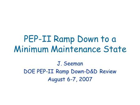 PEP-II Ramp Down to a Minimum Maintenance State J. Seeman DOE PEP-II Ramp Down-D&D Review August 6-7, 2007.