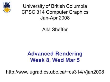 University of British Columbia CPSC 314 Computer Graphics Jan-Apr 2008 Alla Sheffer  Advanced Rendering Week.