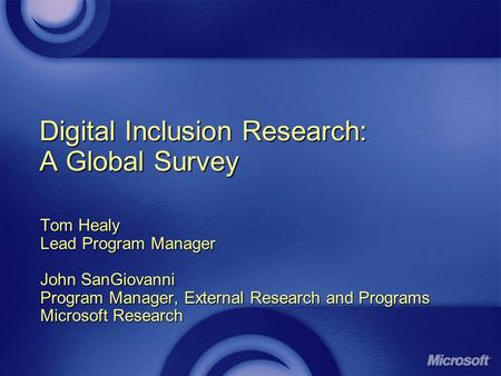 Digital Inclusion Research: A Global Survey Tom Healy Lead Program Manager John SanGiovanni Program Manager, External Research and Programs Microsoft Research.