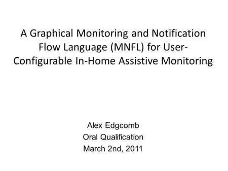 A Graphical Monitoring and Notification Flow Language (MNFL) for User- Configurable In-Home Assistive Monitoring Alex Edgcomb Oral Qualification March.