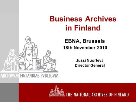 Business Archives in Finland EBNA, Brussels 18th November 2010 Jussi Nuorteva Director General.
