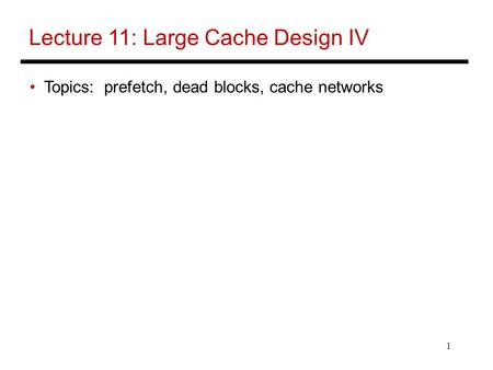 1 Lecture 11: Large Cache Design IV Topics: prefetch, dead blocks, cache networks.