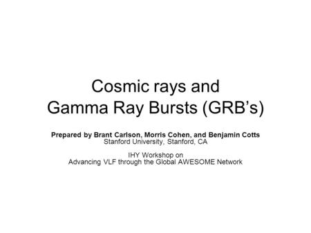Cosmic rays and Gamma Ray Bursts (GRB's) Prepared by Brant Carlson, Morris Cohen, and Benjamin Cotts Stanford University, Stanford, CA IHY Workshop on.