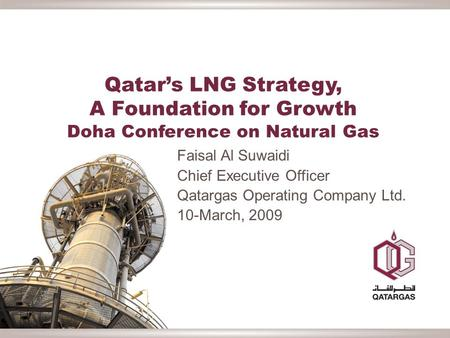 Qatar's LNG Strategy, A Foundation for Growth Doha Conference on Natural Gas Faisal Al Suwaidi Chief Executive Officer Qatargas Operating Company Ltd.