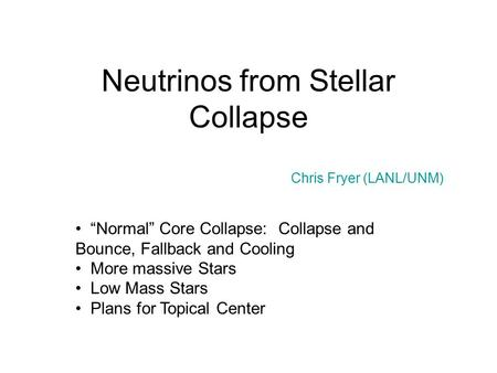 "Neutrinos from Stellar Collapse Chris Fryer (LANL/UNM) ""Normal"" Core Collapse: Collapse and Bounce, Fallback and Cooling More massive Stars Low Mass Stars."