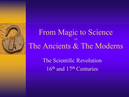 From Magic to Science or The Ancients & The Moderns The Scientific Revolution 16 th and 17 th Centuries.