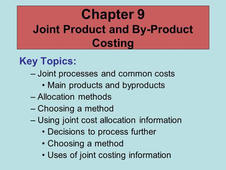 Chapter 9 Joint Product and By-Product Costing Key Topics: –Joint processes and common costs Main products and byproducts –Allocation methods –Choosing.