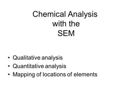 Chemical Analysis with the SEM Qualitative analysis Quantitative analysis Mapping of locations of elements.