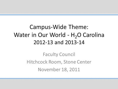 Campus-Wide Theme: Water in Our World - H 2 O Carolina 2012-13 and 2013-14 Faculty Council Hitchcock Room, Stone Center November 18, 2011.