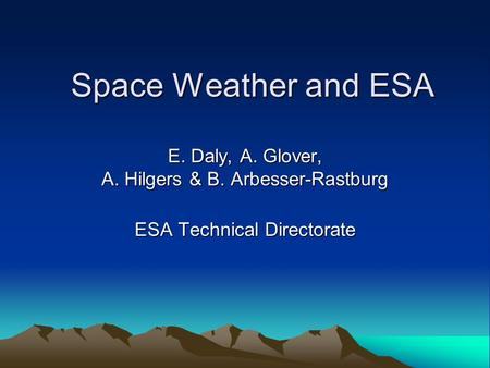 Space Weather and ESA E. Daly, A. Glover, A. Hilgers & B. Arbesser-Rastburg ESA Technical Directorate.