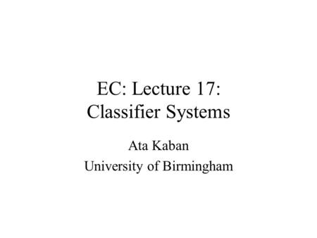 EC: Lecture 17: Classifier Systems Ata Kaban University of Birmingham.