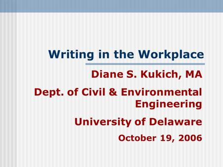 Writing in the Workplace Diane S. Kukich, MA Dept. of Civil & Environmental Engineering University of Delaware October 19, 2006.