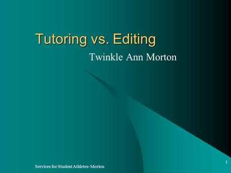 Services for Student Athletes- Morton 1 Tutoring vs. Editing Twinkle Ann Morton.
