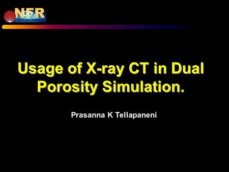 Usage of X-ray CT in Dual Porosity Simulation. Prasanna K Tellapaneni.