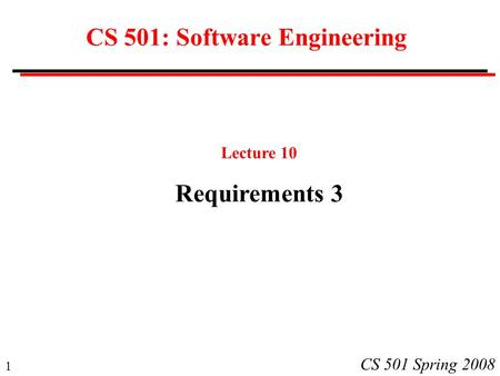 1 CS 501 Spring 2008 CS 501: Software Engineering Lecture 10 Requirements 3.
