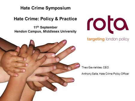 Hate Crime Symposium Hate Crime: Policy & Practice 11 th September Hendon Campus, Middlesex University Theo Gavrielides, CEO Anthony Salla, Hate Crime.