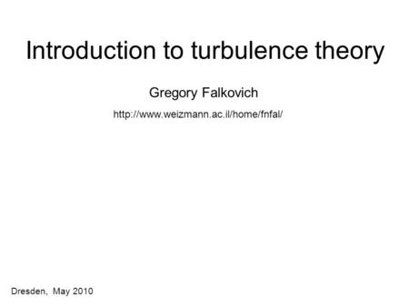 Dresden, May 2010 Introduction to turbulence theory Gregory Falkovich