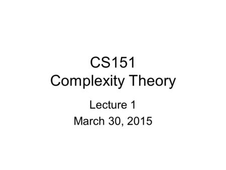 CS151 Complexity Theory Lecture 1 March 30, 2015.