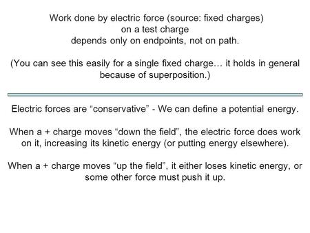 Work done by electric force (source: fixed charges) on a test charge depends only on endpoints, not on path. (You can see this easily for a single fixed.