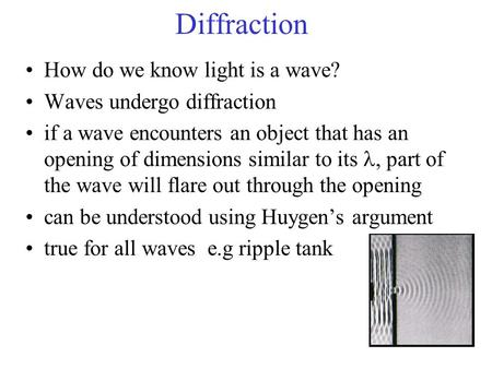 Diffraction How do we know light is a wave? Waves undergo diffraction if a wave encounters an object that has an opening of dimensions similar to its,