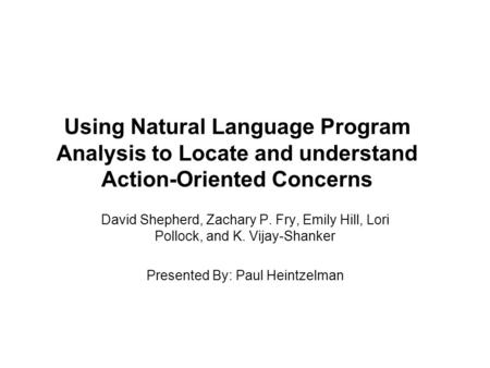 Using Natural Language Program Analysis to Locate and understand Action-Oriented Concerns David Shepherd, Zachary P. Fry, Emily Hill, Lori Pollock, and.