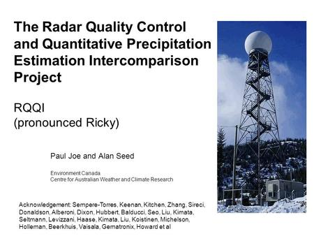 The Radar Quality Control and Quantitative Precipitation Estimation Intercomparison Project RQQI (pronounced Ricky) Paul Joe and Alan Seed Environment.