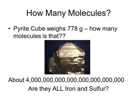 How Many Molecules? Pyrite Cube weighs 778 g – how many molecules is that?? About 4,000,000,000,000,000,000,000,000 Are they ALL Iron and Sulfur?