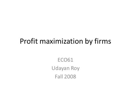 Profit maximization by firms ECO61 Udayan Roy Fall 2008.
