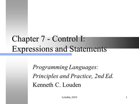 Louden, 20031 Chapter 7 - Control I: Expressions and Statements Programming Languages: Principles and Practice, 2nd Ed. Kenneth C. Louden.