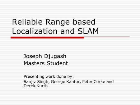 Reliable Range based Localization and SLAM Joseph Djugash Masters Student Presenting work done by: Sanjiv Singh, George Kantor, Peter Corke and Derek Kurth.